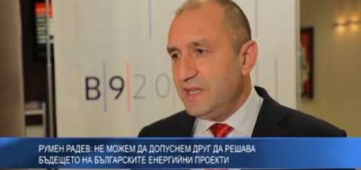 Румен Радев: Не можем да допуснем друг да решава бъдещето на българските енергийни проекти