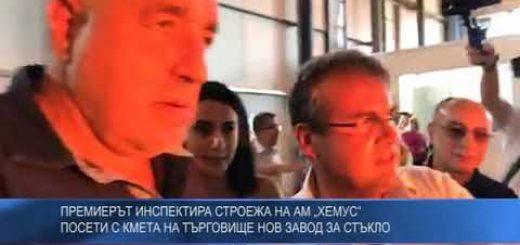 """Премиерът инспектира строежа на АМ """"Хемус"""" – посети с кмета на Търговище нов завод за стъкло"""