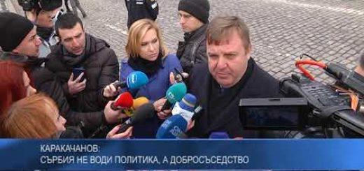 Каракачанов: Сърбия не води политика, а добросъседство