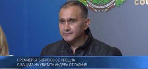 Премиерът Борисов се срещна с бащата на убитата Андреа от Галиче