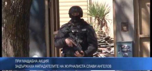 При мащабна акция задържаха нападателите на журналиста Слави Ангелов